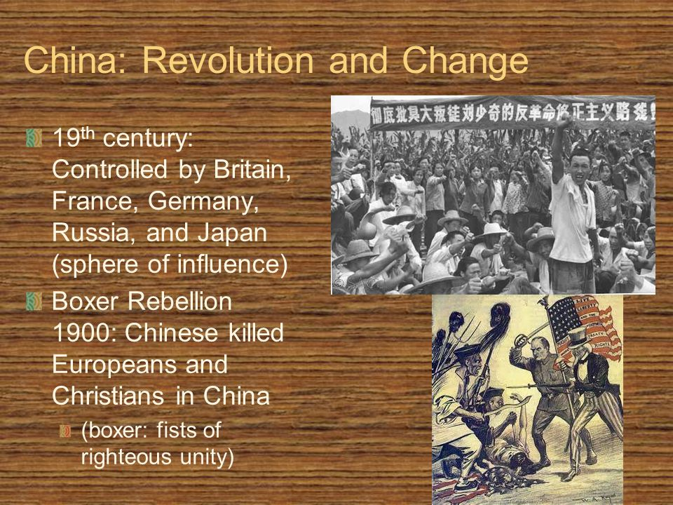China: Revolution and Change 19 th century: Controlled by Britain, France, Germany, Russia, and Japan (sphere of influence) Boxer Rebellion 1900: Chinese killed Europeans and Christians in China (boxer: fists of righteous unity)