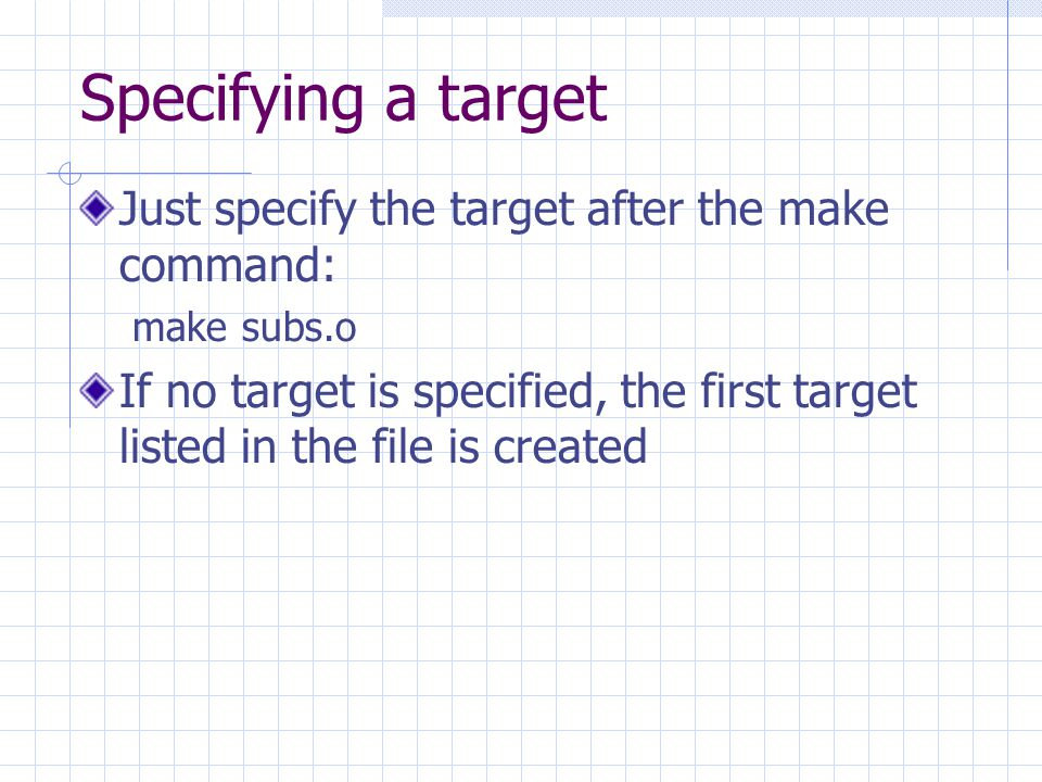 Specifying a target Just specify the target after the make command: make subs.o If no target is specified, the first target listed in the file is crea