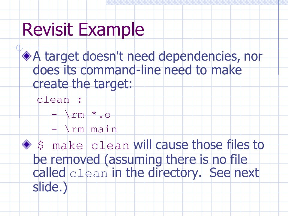 Revisit Example A target doesn t need dependencies, nor does its command-line need to make create the target: clean : - \rm *.o - \rm main $ make clean will cause those files to be removed (assuming there is no file called clean in the directory.