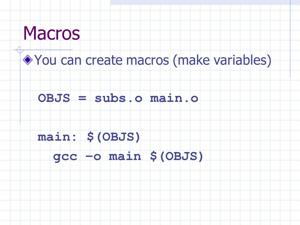 Macros You can create macros (make variables) OBJS = subs.o main.o main: $(OBJS) gcc –o main $(OBJS)