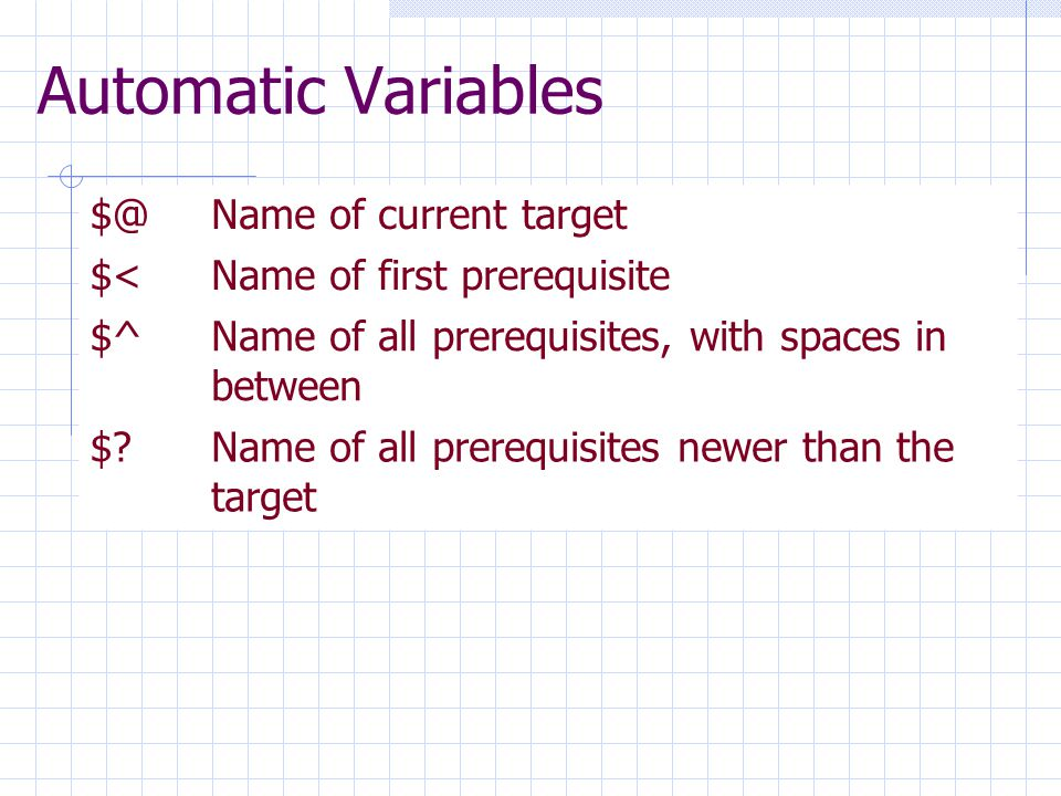 Automatic Variables $@Name of current target $<Name of first prerequisite $^ Name of all prerequisites, with spaces in between $?Name of all prerequisites newer than the target