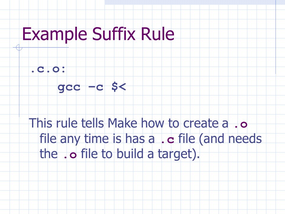Example Suffix Rule.c.o: gcc –c $< This rule tells Make how to create a.o file any time is has a.c file (and needs the.o file to build a target).