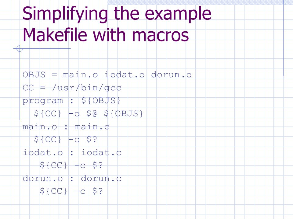 Simplifying the example Makefile with macros OBJS = main.o iodat.o dorun.o CC = /usr/bin/gcc program : ${OBJS} ${CC} -o $@ ${OBJS} main.o : main.c ${CC} -c $.