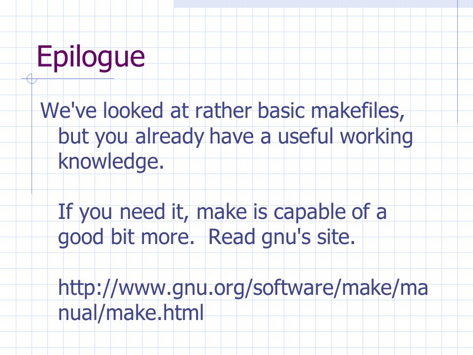 Epilogue We ve looked at rather basic makefiles, but you already have a useful working knowledge.