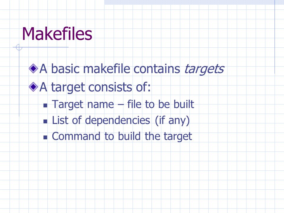 Makefiles A basic makefile contains targets A target consists of: Target name – file to be built List of dependencies (if any) Command to build the target