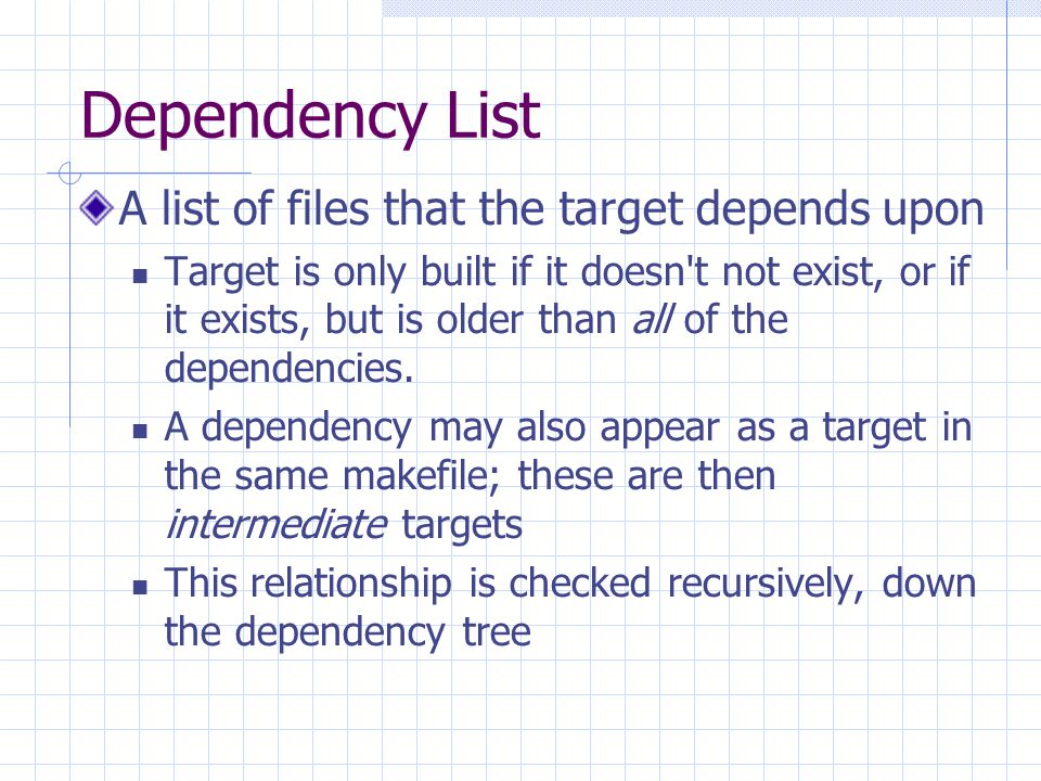 Dependency List A list of files that the target depends upon Target is only built if it doesn t not exist, or if it exists, but is older than all of the dependencies.