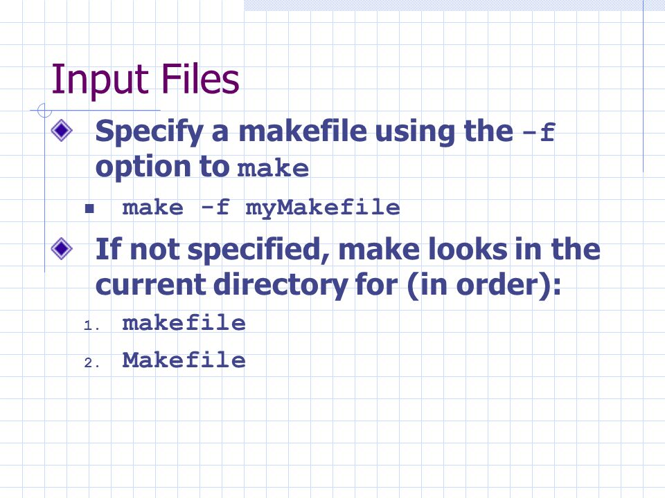 Input Files Specify a makefile using the -f option to make make -f myMakefile If not specified, make looks in the current directory for (in order): 1.