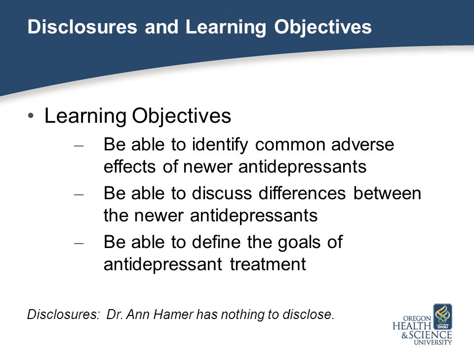 Disclosures and Learning Objectives Learning Objectives – Be able to identify common adverse effects of newer antidepressants – Be able to discuss dif