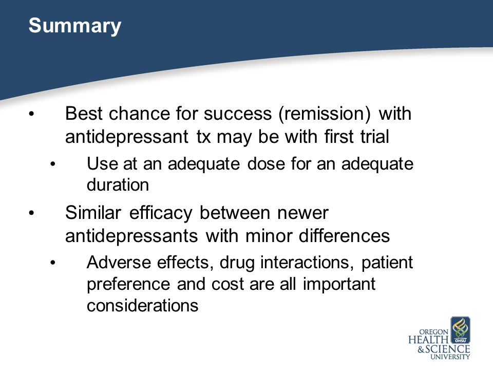 Summary Best chance for success (remission) with antidepressant tx may be with first trial Use at an adequate dose for an adequate duration Similar efficacy between newer antidepressants with minor differences Adverse effects, drug interactions, patient preference and cost are all important considerations