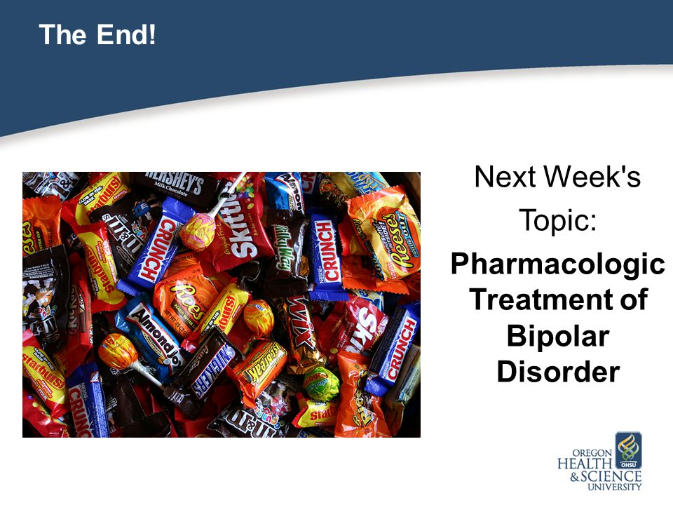 The End! Next Week s Topic: Pharmacologic Treatment of Bipolar Disorder