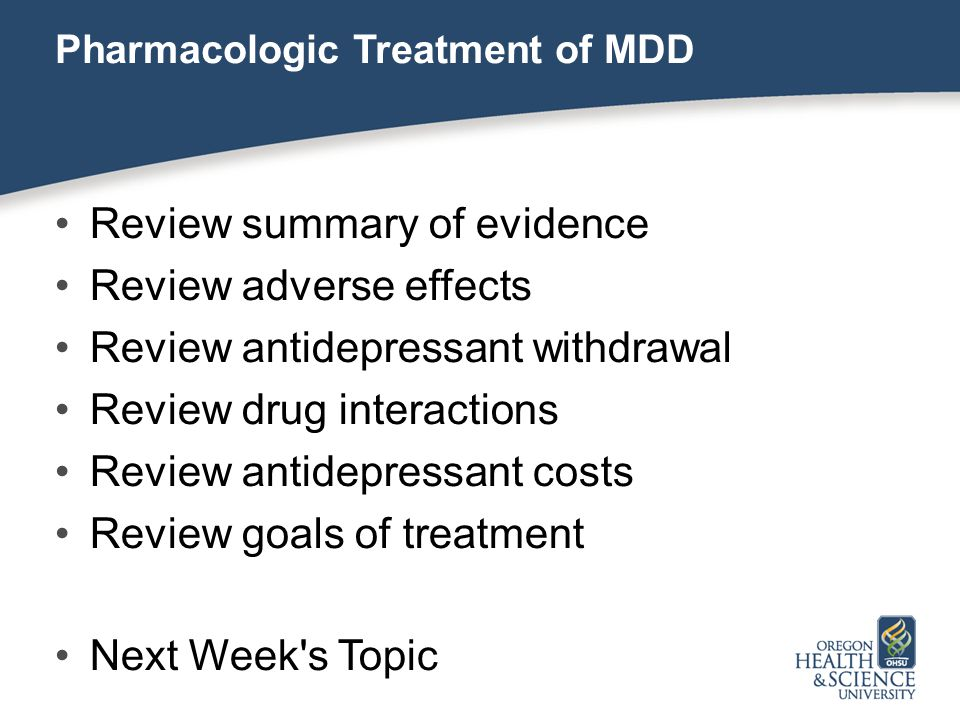 Pharmacologic Treatment of MDD Review summary of evidence Review adverse effects Review antidepressant withdrawal Review drug interactions Review anti