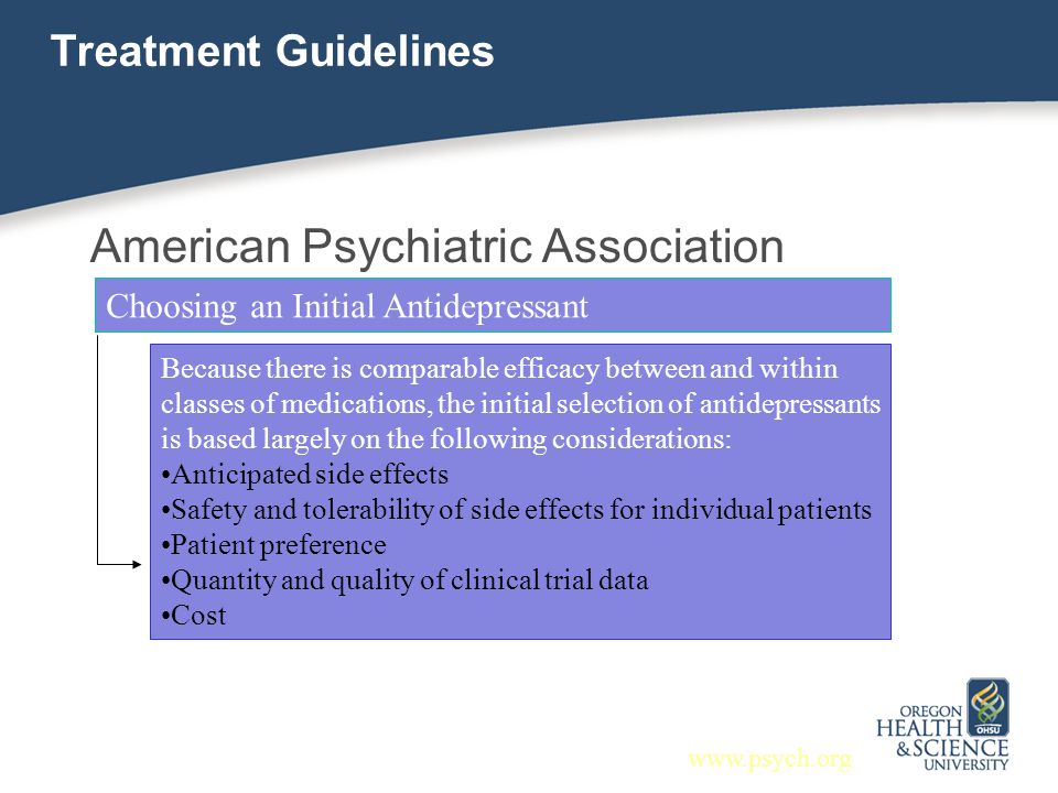 Treatment Guidelines American Psychiatric Association Choosing an Initial Antidepressant Because there is comparable efficacy between and within class