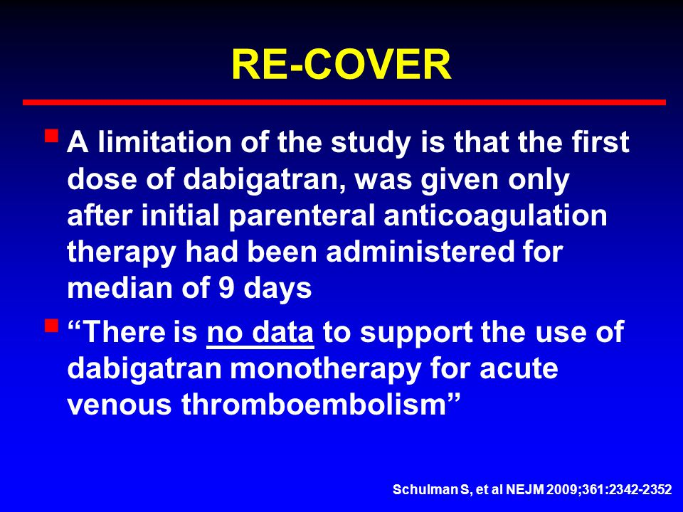 RE-COVER  A limitation of the study is that the first dose of dabigatran, was given only after initial parenteral anticoagulation therapy had been administered for median of 9 days  There is no data to support the use of dabigatran monotherapy for acute venous thromboembolism Schulman S, et al NEJM 2009;361:2342-2352