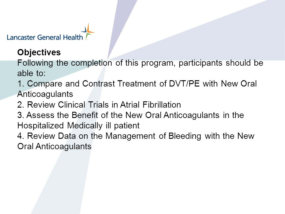 Objectives Following the completion of this program, participants should be able to: 1. Compare and Contrast Treatment of DVT/PE with New Oral Anticoa