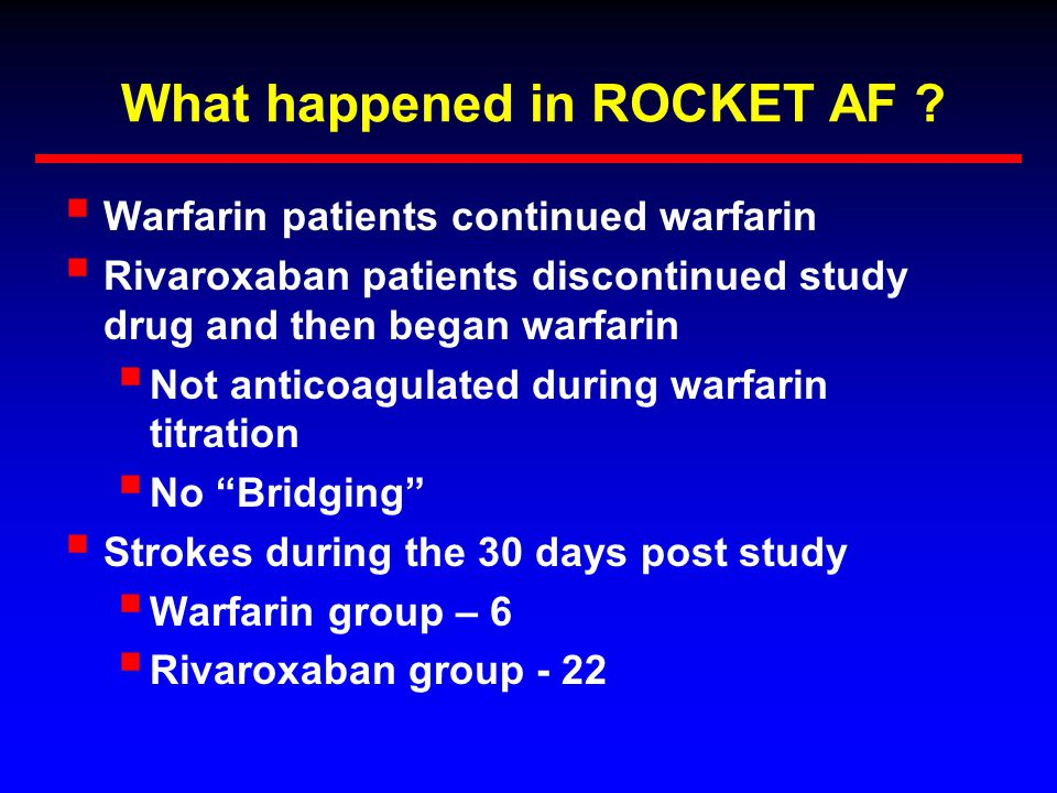 What happened in ROCKET AF ?  Warfarin patients continued warfarin  Rivaroxaban patients discontinued study drug and then began warfarin  Not antic
