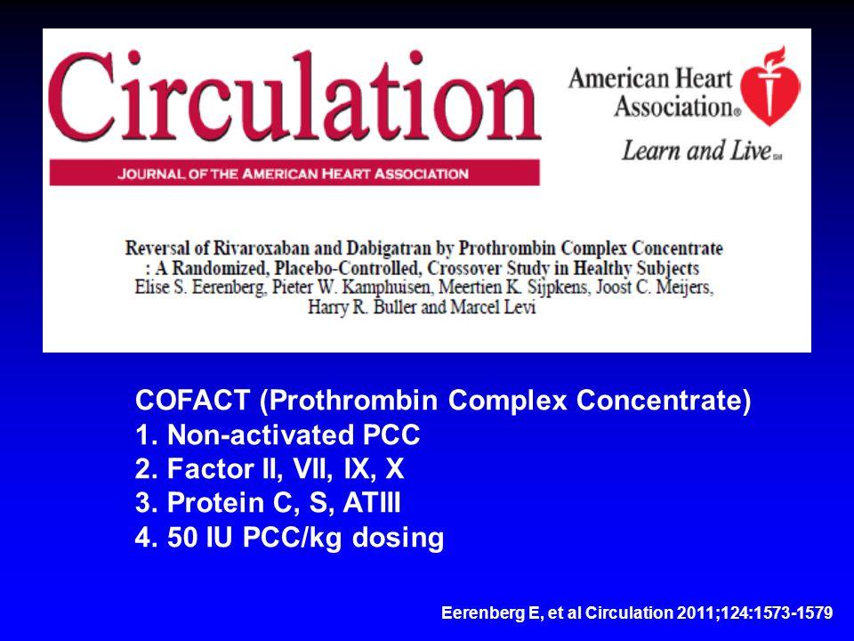 Eerenberg E, et al Circulation 2011;124:1573-1579 COFACT (Prothrombin Complex Concentrate) 1.Non-activated PCC 2.Factor II, VII, IX, X 3.Protein C, S, ATIII 4.50 IU PCC/kg dosing