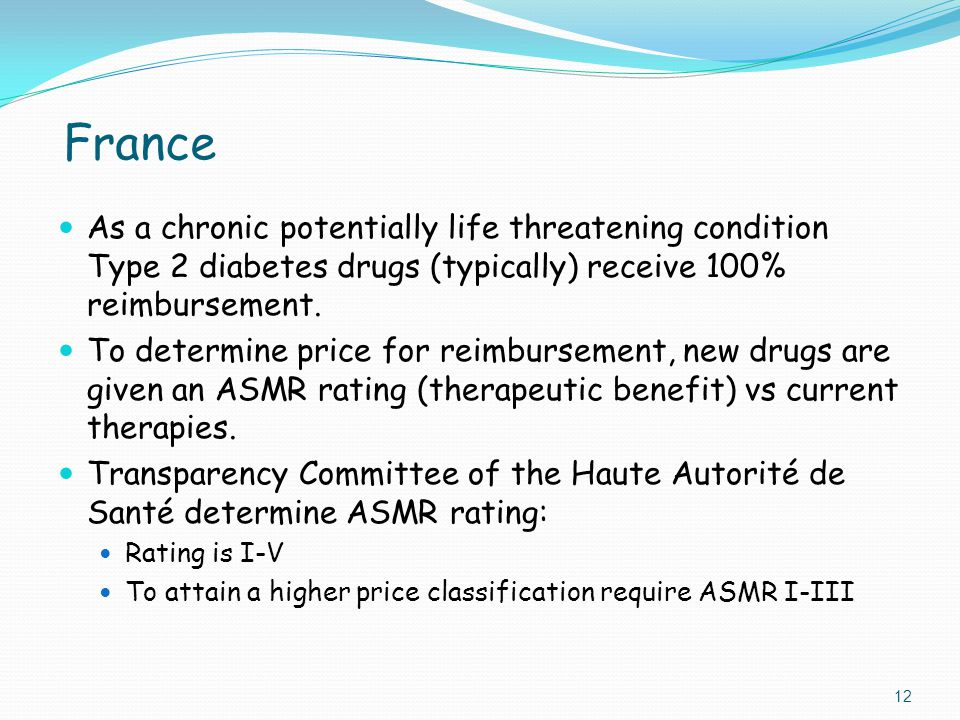 France As a chronic potentially life threatening condition Type 2 diabetes drugs (typically) receive 100% reimbursement. To determine price for reimbu
