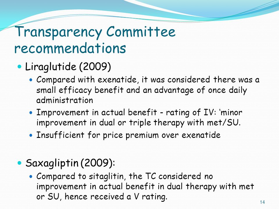 Transparency Committee recommendations Liraglutide (2009) Compared with exenatide, it was considered there was a small efficacy benefit and an advantage of once daily administration Improvement in actual benefit - rating of IV: 'minor improvement in dual or triple therapy with met/SU.