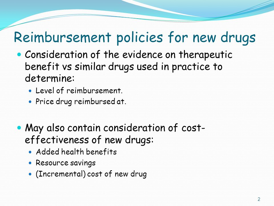 Reimbursement policies for new drugs Consideration of the evidence on therapeutic benefit vs similar drugs used in practice to determine: Level of reimbursement.