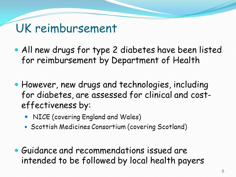 UK reimbursement All new drugs for type 2 diabetes have been listed for reimbursement by Department of Health However, new drugs and technologies, including for diabetes, are assessed for clinical and cost- effectiveness by: NICE (covering England and Wales) Scottish Medicines Consortium (covering Scotland) Guidance and recommendations issued are intended to be followed by local health payers 6