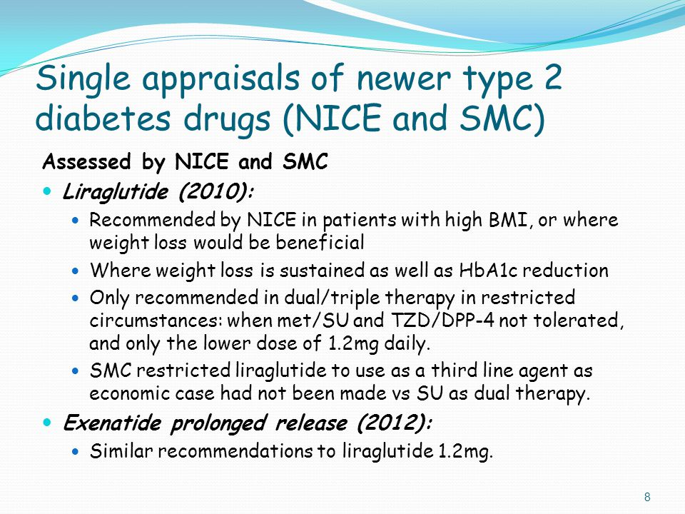 Single appraisals of newer type 2 diabetes drugs (NICE and SMC) Assessed by NICE and SMC Liraglutide (2010): Recommended by NICE in patients with high BMI, or where weight loss would be beneficial Where weight loss is sustained as well as HbA1c reduction Only recommended in dual/triple therapy in restricted circumstances: when met/SU and TZD/DPP-4 not tolerated, and only the lower dose of 1.2mg daily.