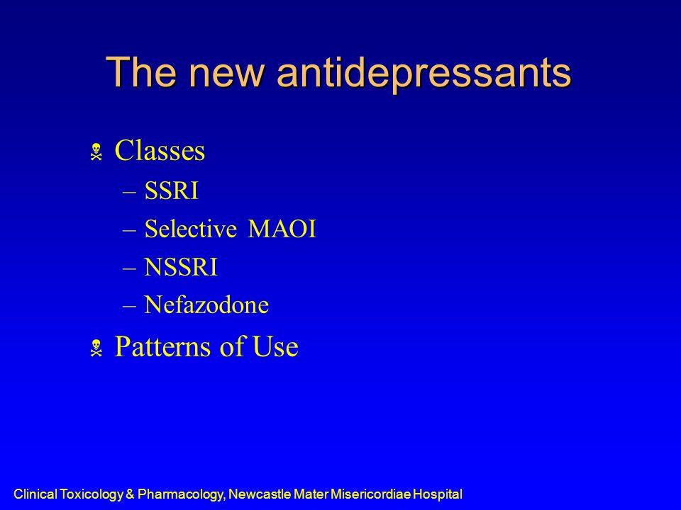 Clinical Toxicology & Pharmacology, Newcastle Mater Misericordiae Hospital The new antidepressants  Classes –SSRI –Selective MAOI –NSSRI –Nefazodone  Patterns of Use