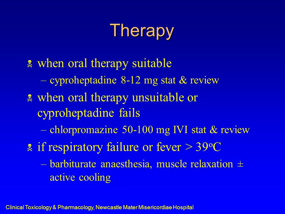 Therapy  when oral therapy suitable –cyproheptadine 8-12 mg stat & review  when oral therapy unsuitable or cyproheptadine fails –chlorpromazine 50-100 mg IVI stat & review  if respiratory failure or fever > 39 o C –barbiturate anaesthesia, muscle relaxation ± active cooling