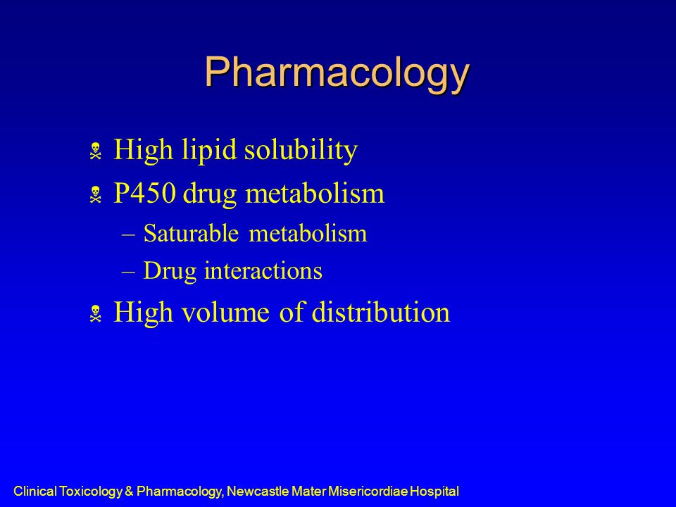 Pharmacology  High lipid solubility  P450 drug metabolism –Saturable metabolism –Drug interactions  High volume of distribution