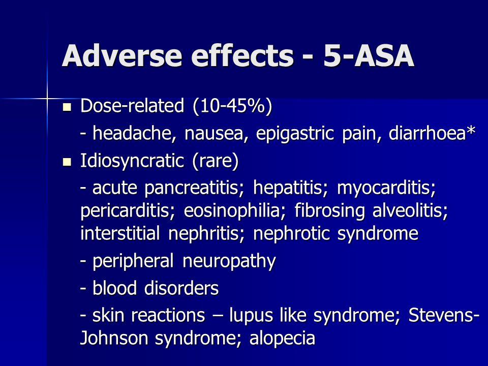 Adverse effects - 5-ASA Dose-related (10-45%) Dose-related (10-45%) - headache, nausea, epigastric pain, diarrhoea* - headache, nausea, epigastric pain, diarrhoea* Idiosyncratic (rare) Idiosyncratic (rare) - acute pancreatitis; hepatitis; myocarditis; pericarditis; eosinophilia; fibrosing alveolitis; interstitial nephritis; nephrotic syndrome - acute pancreatitis; hepatitis; myocarditis; pericarditis; eosinophilia; fibrosing alveolitis; interstitial nephritis; nephrotic syndrome - peripheral neuropathy - peripheral neuropathy - blood disorders - blood disorders - skin reactions – lupus like syndrome; Stevens- Johnson syndrome; alopecia - skin reactions – lupus like syndrome; Stevens- Johnson syndrome; alopecia
