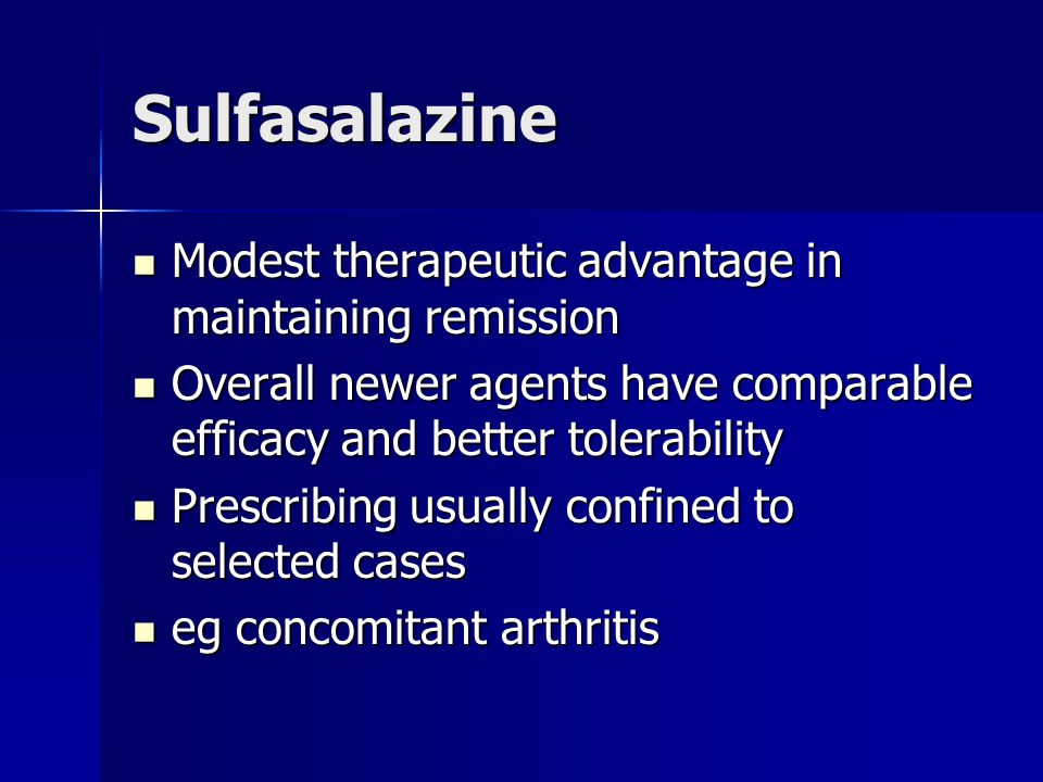 Sulfasalazine Modest therapeutic advantage in maintaining remission Modest therapeutic advantage in maintaining remission Overall newer agents have comparable efficacy and better tolerability Overall newer agents have comparable efficacy and better tolerability Prescribing usually confined to selected cases Prescribing usually confined to selected cases eg concomitant arthritis eg concomitant arthritis