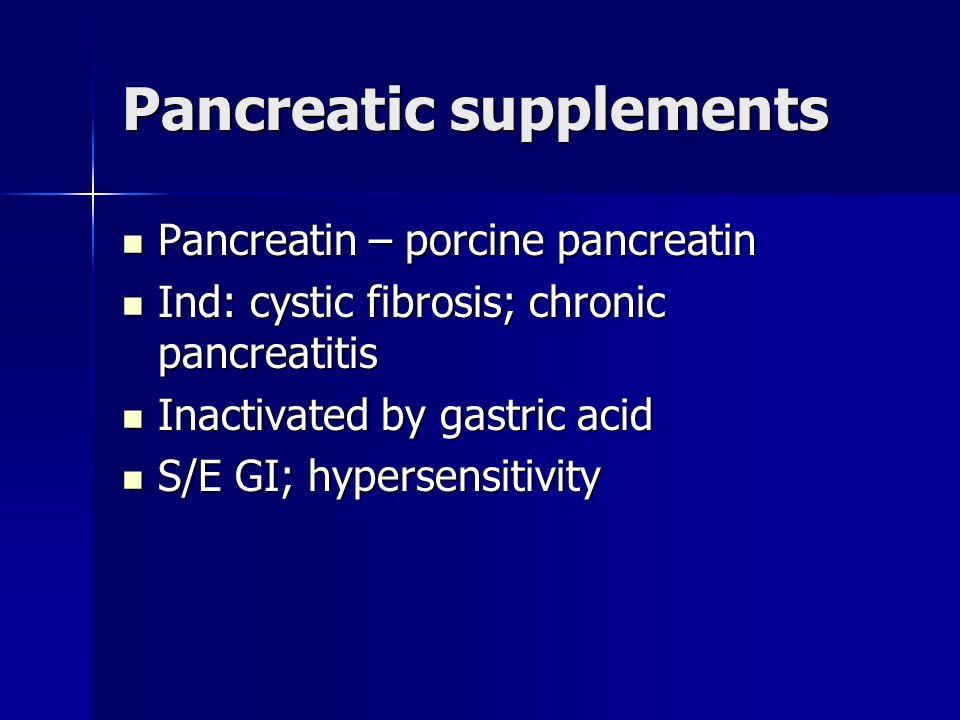 Pancreatic supplements Pancreatin – porcine pancreatin Pancreatin – porcine pancreatin Ind: cystic fibrosis; chronic pancreatitis Ind: cystic fibrosis; chronic pancreatitis Inactivated by gastric acid Inactivated by gastric acid S/E GI; hypersensitivity S/E GI; hypersensitivity