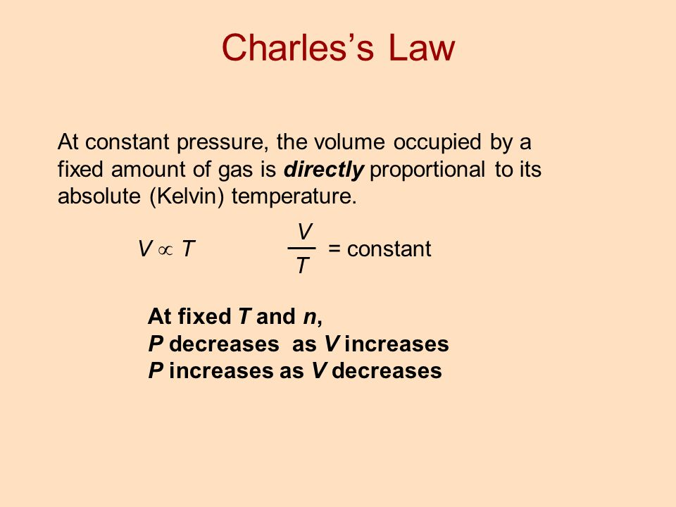 At constant pressure, the volume occupied by a fixed amount of gas is directly proportional to its absolute (Kelvin) temperature. V  T V T = constant
