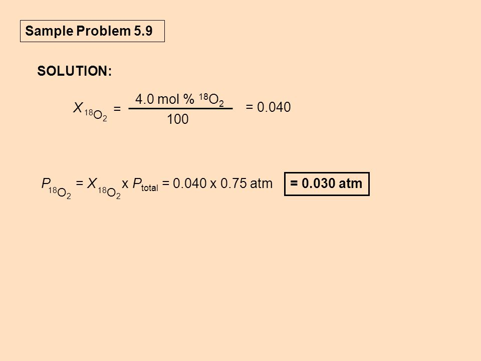 Sample Problem 5.9 SOLUTION: = 0.030 atm P = X x P total = 0.040 x 0.75 atm 18 O 2 = 0.040 X 18 O 2 = 4.0 mol % 18 O 2 100