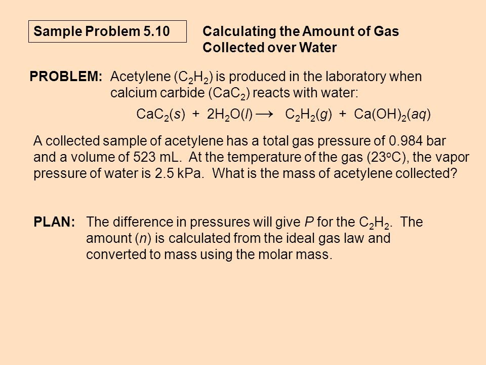Sample Problem 5.10 Calculating the Amount of Gas Collected over Water PLAN:The difference in pressures will give P for the C 2 H 2. The amount (n) is