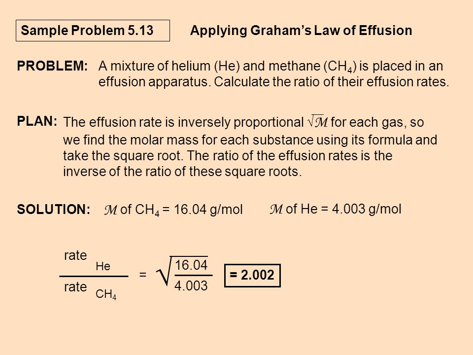 Sample Problem 5.13 Applying Graham's Law of Effusion PROBLEM:A mixture of helium (He) and methane (CH 4 ) is placed in an effusion apparatus. Calcula