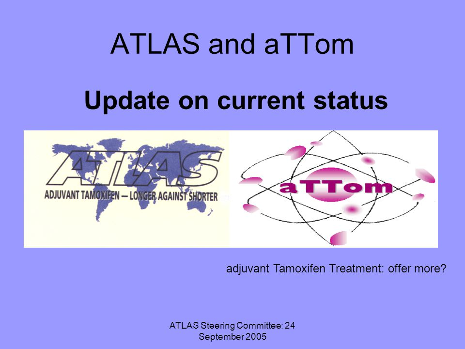 ATLAS Steering Committee: 24 September 2005 ATLAS and aTTom Update on current status adjuvant Tamoxifen Treatment: offer more