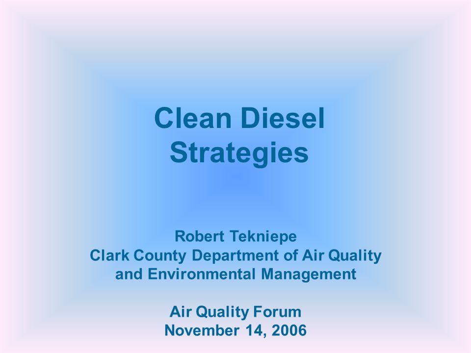 Robert Tekniepe Clark County Department of Air Quality and Environmental Management Air Quality Forum November 14, 2006 Clean Diesel Strategies