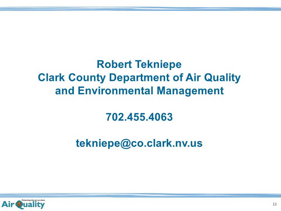 13 Robert Tekniepe Clark County Department of Air Quality and Environmental Management 702.455.4063 tekniepe@co.clark.nv.us