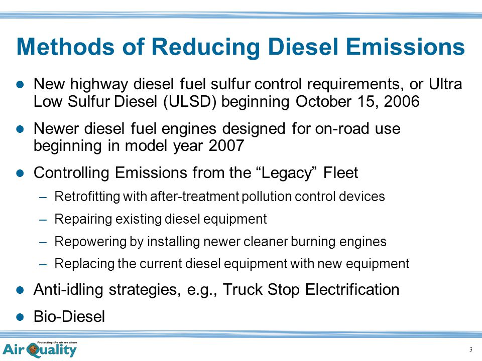 3 Methods of Reducing Diesel Emissions New highway diesel fuel sulfur control requirements, or Ultra Low Sulfur Diesel (ULSD) beginning October 15, 2006 Newer diesel fuel engines designed for on-road use beginning in model year 2007 Controlling Emissions from the Legacy Fleet –Retrofitting with after-treatment pollution control devices –Repairing existing diesel equipment –Repowering by installing newer cleaner burning engines –Replacing the current diesel equipment with new equipment Anti-idling strategies, e.g., Truck Stop Electrification Bio-Diesel