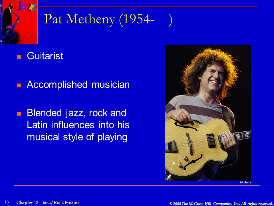 © 2005 The McGraw-Hill Companies, Inc. All rights reserved. Chapter 13 - Jazz/Rock Fusion 13 Pat Metheny (1954- ) Guitarist Accomplished musician Blen