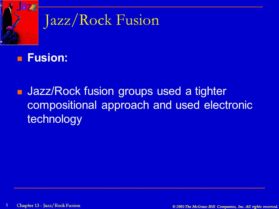 © 2005 The McGraw-Hill Companies, Inc. All rights reserved. Chapter 13 - Jazz/Rock Fusion 5 Jazz/Rock Fusion Fusion: Jazz/Rock fusion groups used a ti