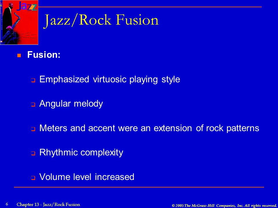 © 2005 The McGraw-Hill Companies, Inc. All rights reserved. Chapter 13 - Jazz/Rock Fusion 6 Jazz/Rock Fusion Fusion:  Emphasized virtuosic playing st