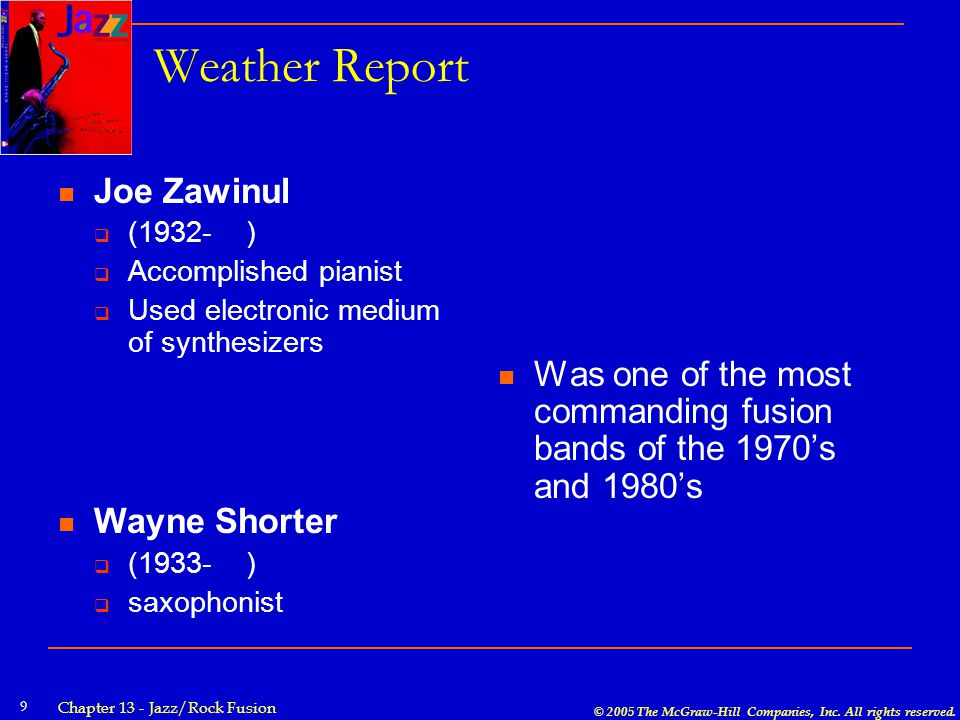 © 2005 The McGraw-Hill Companies, Inc. All rights reserved. Chapter 13 - Jazz/Rock Fusion 9 Weather Report Joe Zawinul  (1932- )  Accomplished piani