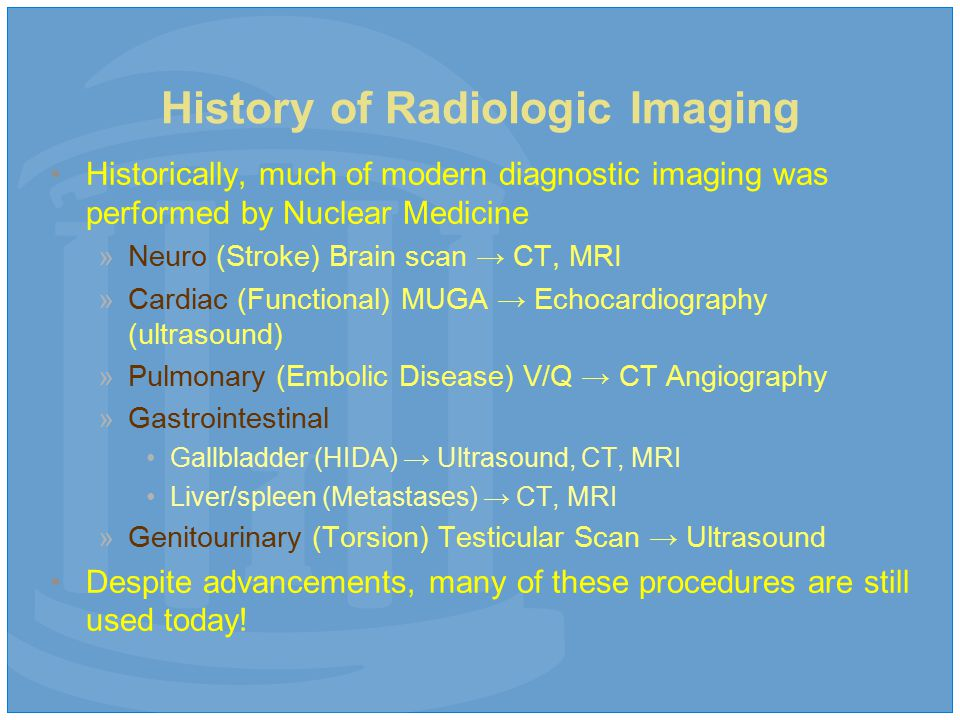 History of Radiologic Imaging Historically, much of modern diagnostic imaging was performed by Nuclear Medicine »Neuro (Stroke) Brain scan → CT, MRI »Cardiac (Functional) MUGA → Echocardiography (ultrasound) »Pulmonary (Embolic Disease) V/Q → CT Angiography »Gastrointestinal Gallbladder (HIDA) → Ultrasound, CT, MRI Liver/spleen (Metastases) → CT, MRI »Genitourinary (Torsion) Testicular Scan → Ultrasound Despite advancements, many of these procedures are still used today!