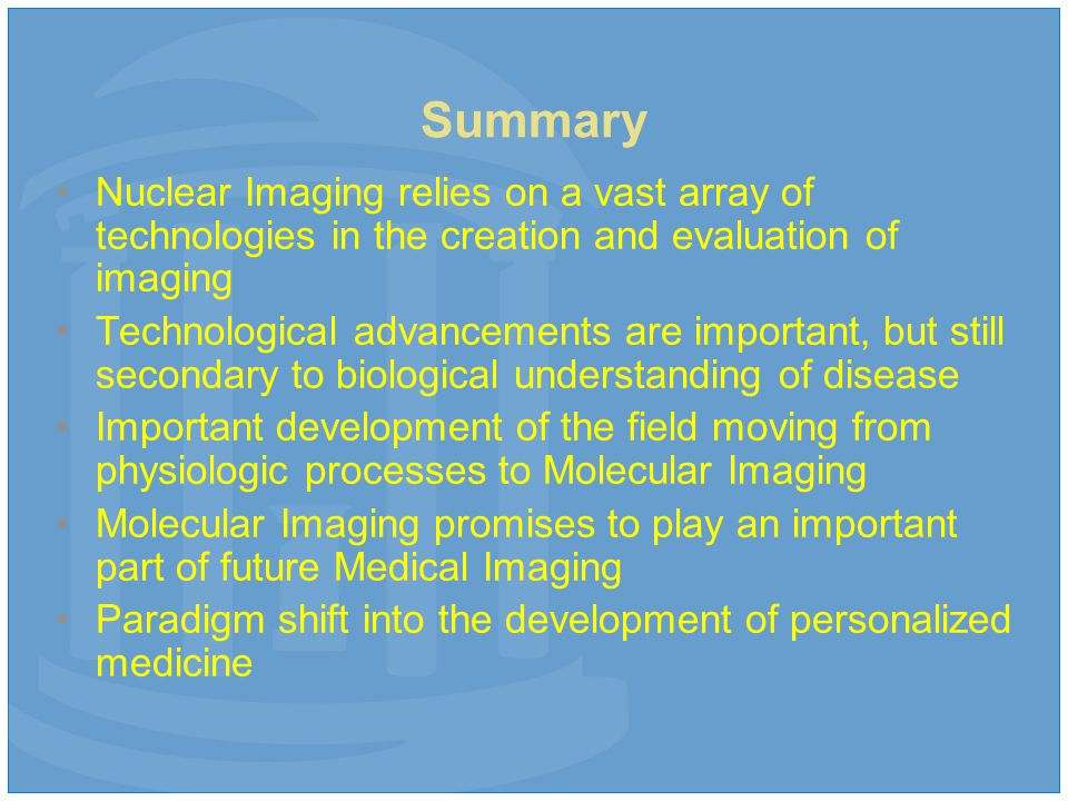 Summary Nuclear Imaging relies on a vast array of technologies in the creation and evaluation of imaging Technological advancements are important, but still secondary to biological understanding of disease Important development of the field moving from physiologic processes to Molecular Imaging Molecular Imaging promises to play an important part of future Medical Imaging Paradigm shift into the development of personalized medicine