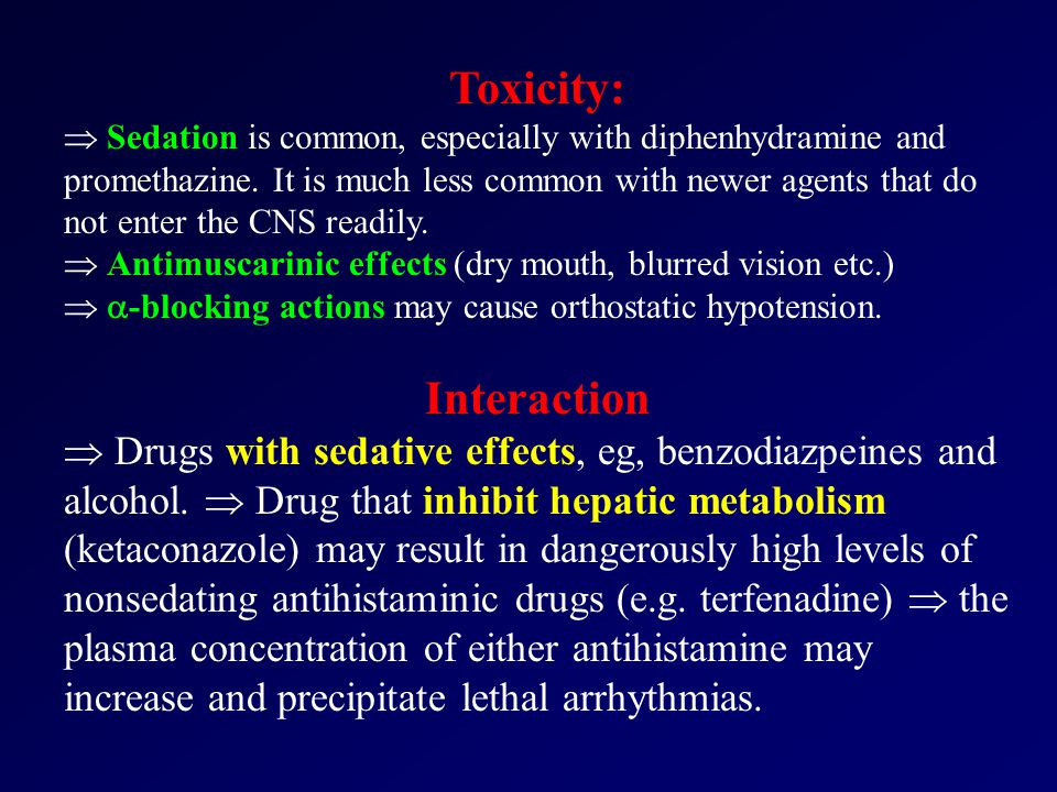 Toxicity:  Sedation is common, especially with diphenhydramine and promethazine.