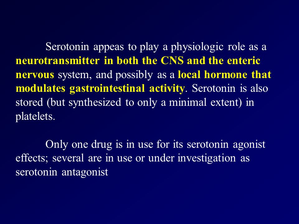 Serotonin appeas to play a physiologic role as a neurotransmitter in both the CNS and the enteric nervous system, and possibly as a local hormone that modulates gastrointestinal activity.