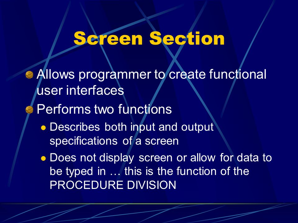 Screen Section Allows programmer to create functional user interfaces Performs two functions Describes both input and output specifications of a screen Does not display screen or allow for data to be typed in … this is the function of the PROCEDURE DIVISION