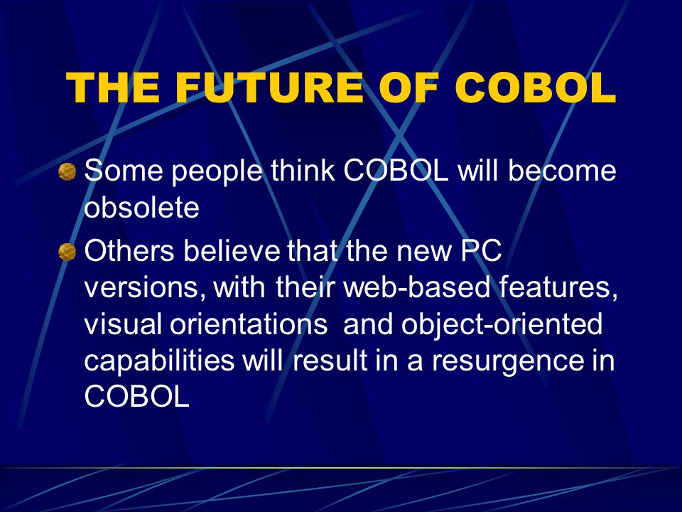 THE FUTURE OF COBOL Some people think COBOL will become obsolete Others believe that the new PC versions, with their web-based features, visual orientations and object-oriented capabilities will result in a resurgence in COBOL
