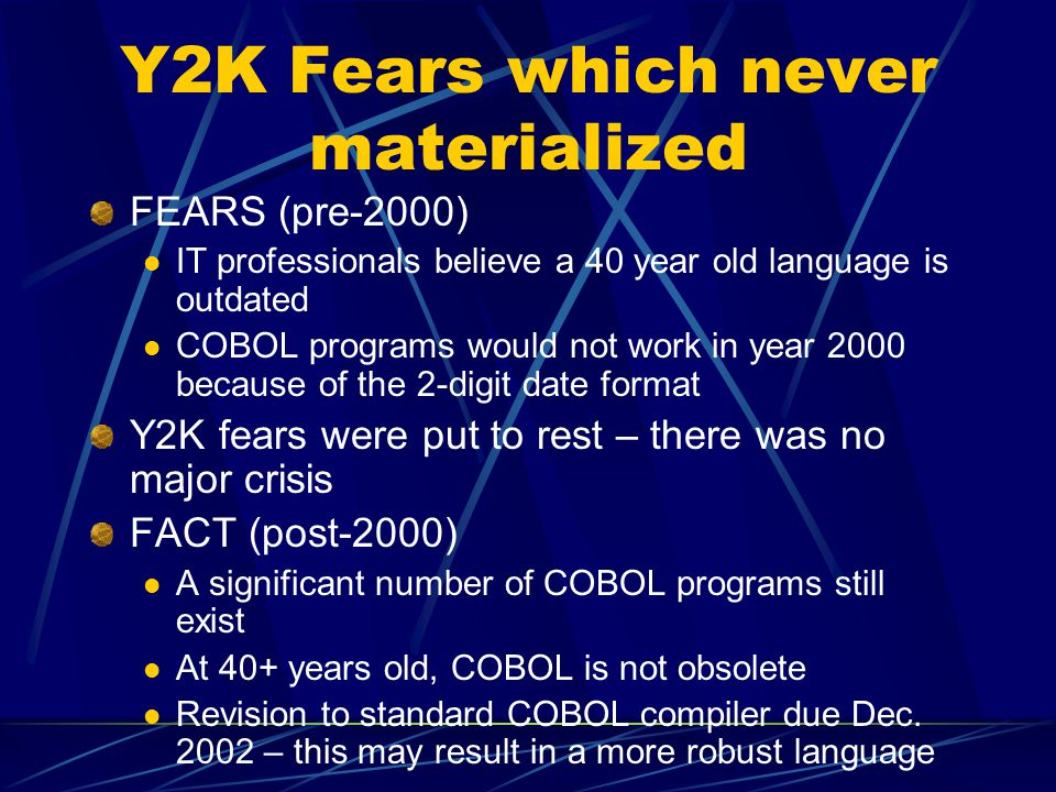 Y2K Fears which never materialized FEARS (pre-2000) IT professionals believe a 40 year old language is outdated COBOL programs would not work in year 2000 because of the 2-digit date format Y2K fears were put to rest – there was no major crisis FACT (post-2000) A significant number of COBOL programs still exist At 40+ years old, COBOL is not obsolete Revision to standard COBOL compiler due Dec.